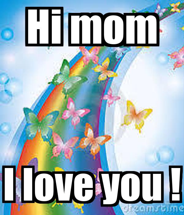 hi mom i love you