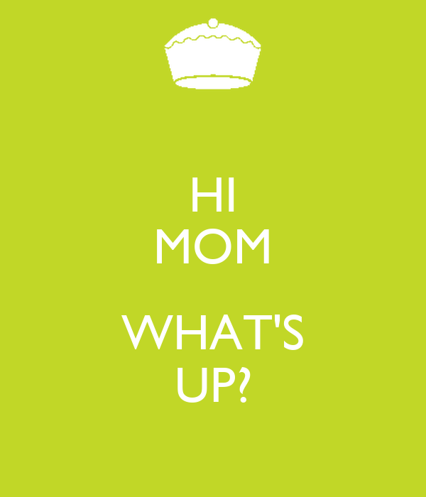 HI MOM  WHAT'S UP?