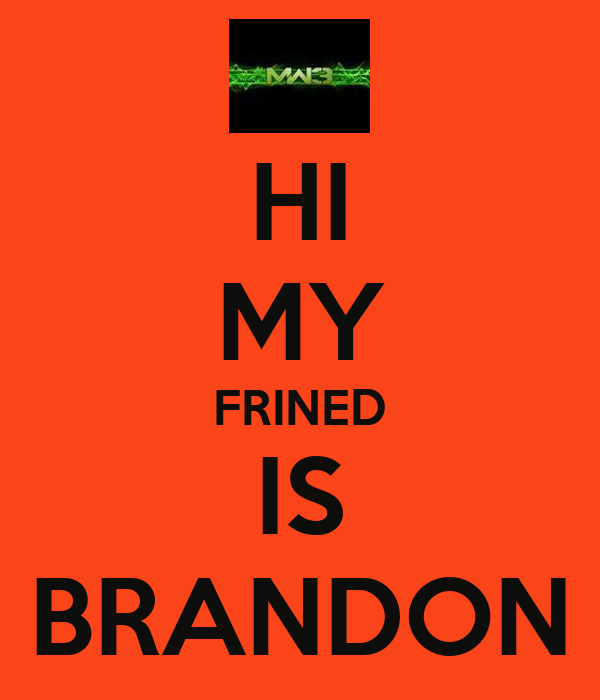 HI MY FRINED IS BRANDON