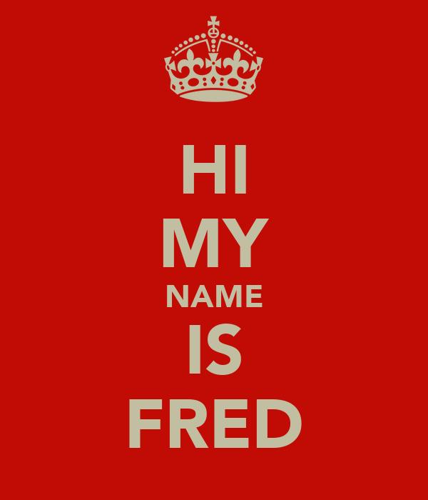 HI MY NAME IS FRED
