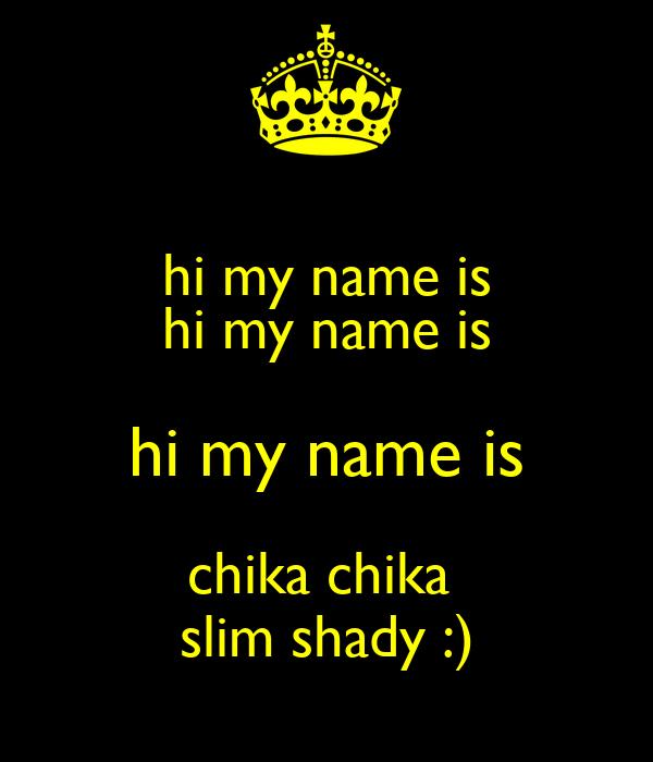 hi my name is hi my name is hi my name is chika chika  slim shady :)