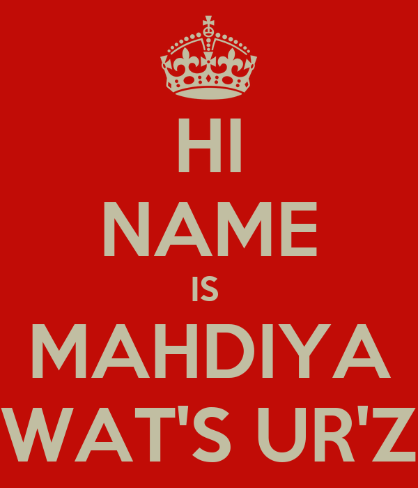 HI NAME IS  MAHDIYA WAT'S UR'Z
