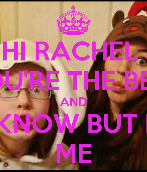 HI RACHEL  YOU'RE THE BEST AND IF YOU DIDENT KNOW BUT NOT AS BEST As ME