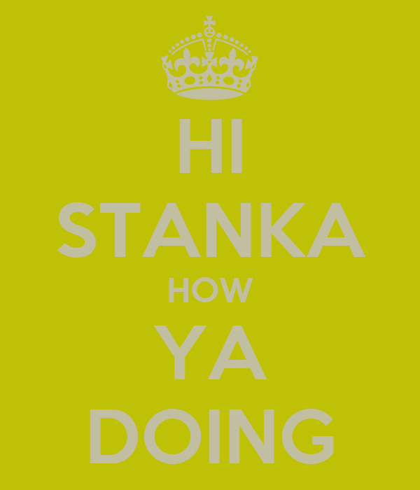 HI STANKA HOW YA DOING