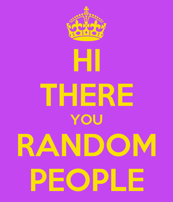 HI THERE YOU RANDOM PEOPLE