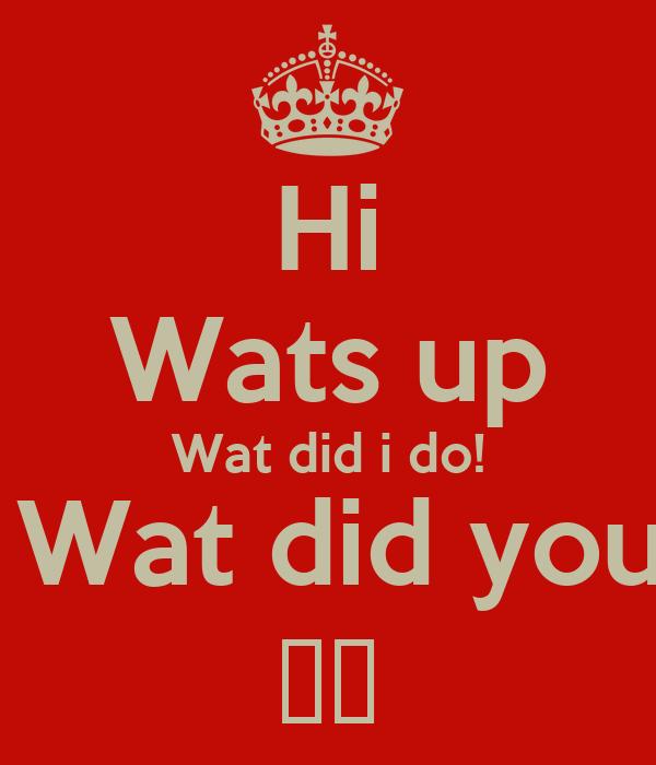 Hi Wats up Wat did i do! yeh, Wat did you do? ㄲㅈ