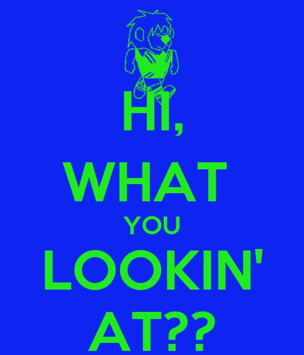 HI, WHAT  YOU LOOKIN' AT??