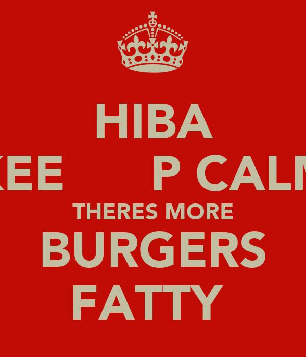HIBA KEEP CALM THERES MORE BURGERS FATTY