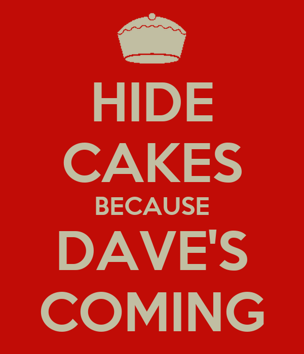 HIDE CAKES BECAUSE DAVE'S COMING