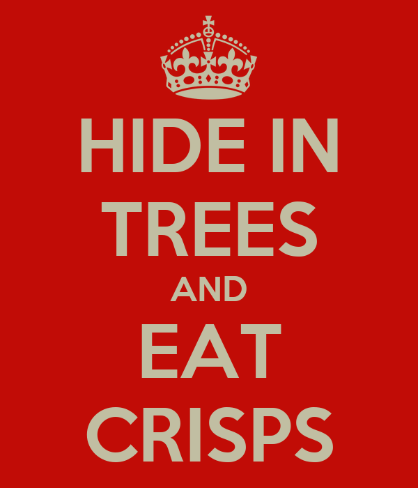 HIDE IN TREES AND EAT CRISPS