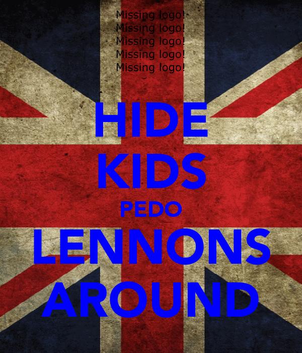 HIDE KIDS PEDO LENNONS AROUND