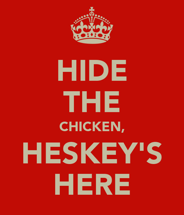 HIDE THE CHICKEN, HESKEY'S HERE