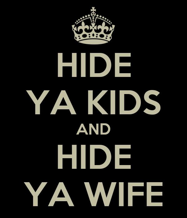 HIDE YA KIDS AND HIDE YA WIFE