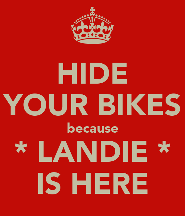 HIDE YOUR BIKES because * LANDIE * IS HERE