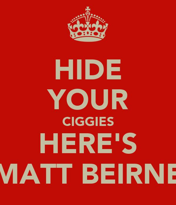 HIDE YOUR CIGGIES HERE'S MATT BEIRNE