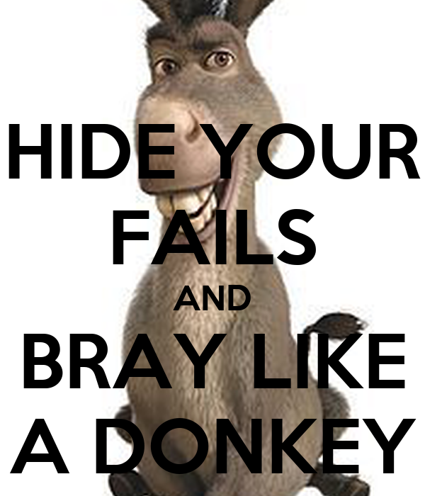 HIDE YOUR FAILS AND BRAY LIKE A DONKEY