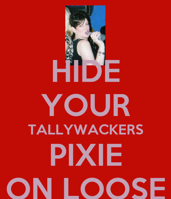 HIDE YOUR TALLYWACKERS PIXIE ON LOOSE