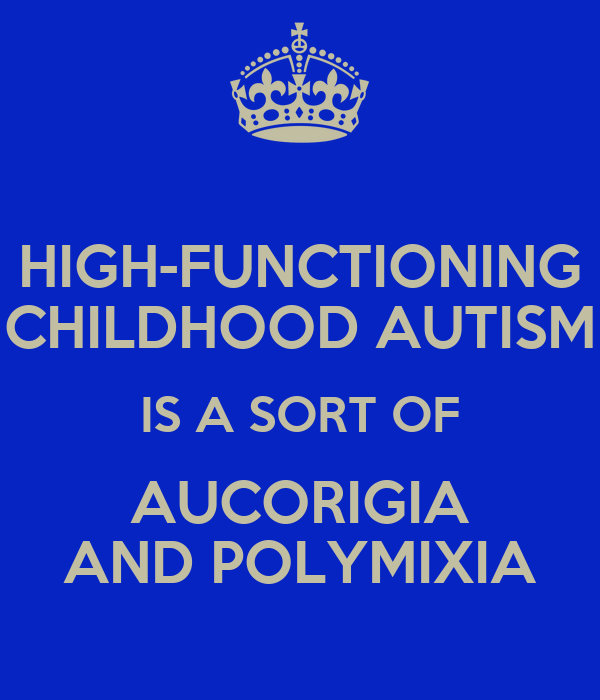HIGH-FUNCTIONING CHILDHOOD AUTISM IS A SORT OF AUCORIGIA AND POLYMIXIA