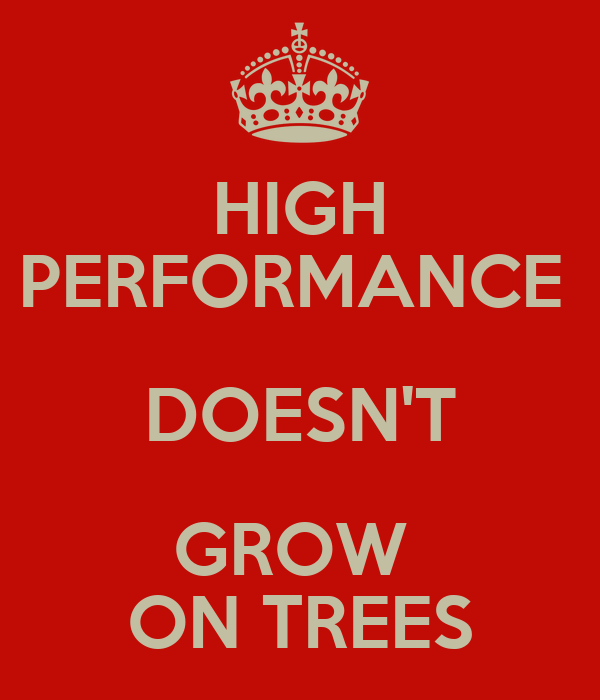 HIGH PERFORMANCE  DOESN'T GROW  ON TREES