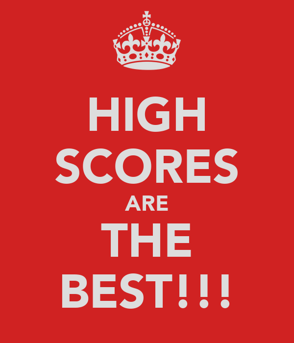 HIGH SCORES ARE THE BEST!!!