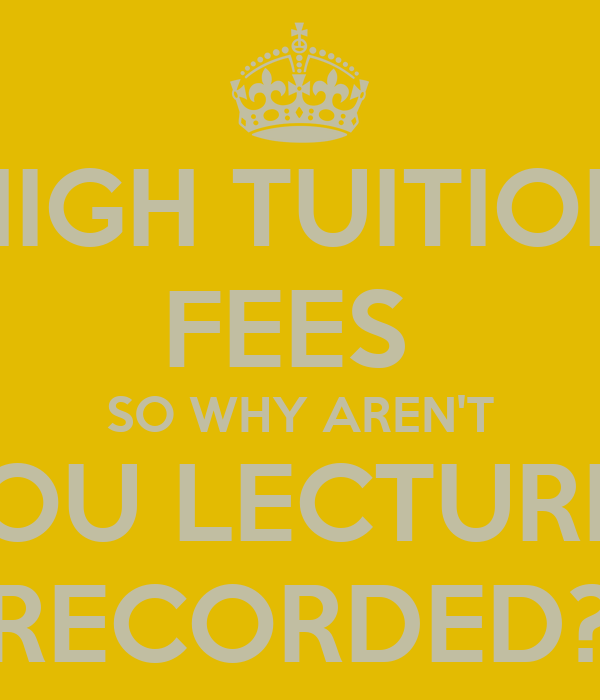 HIGH TUITION FEES  SO WHY AREN'T YOU LECTURES RECORDED?