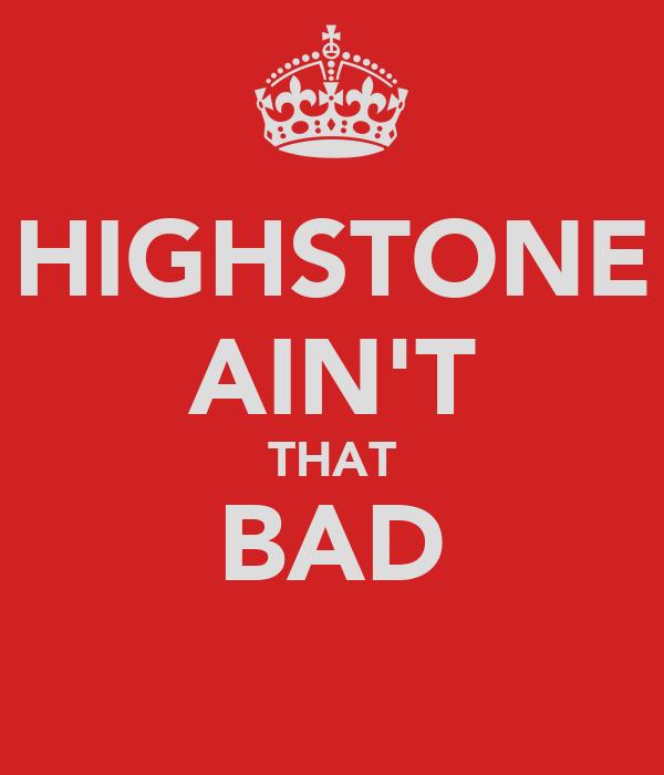 HIGHSTONE AIN'T THAT BAD