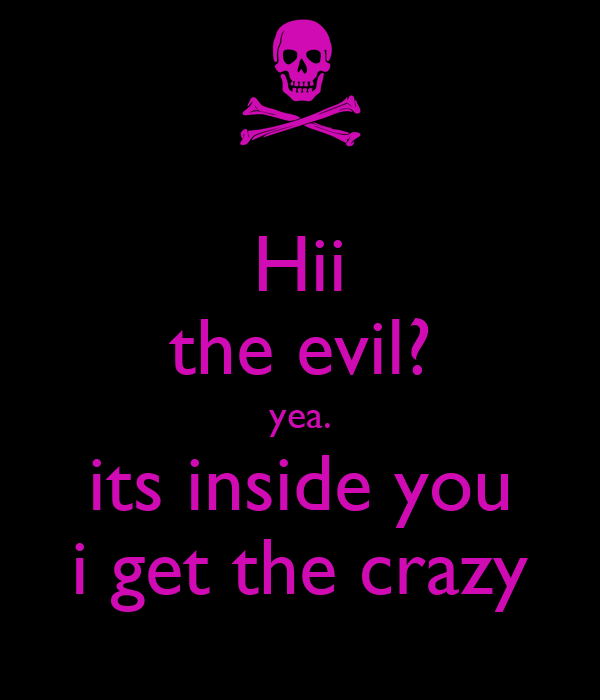 Hii the evil? yea. its inside you i get the crazy