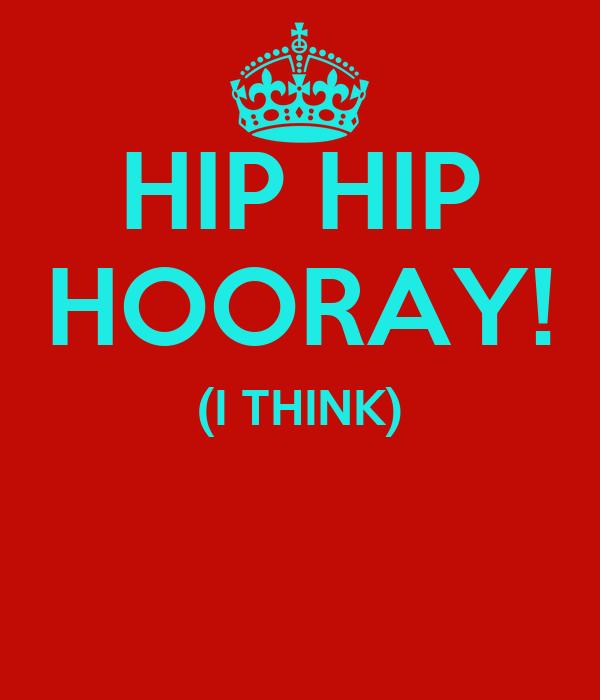 HIP HIP HOORAY! (I THINK)