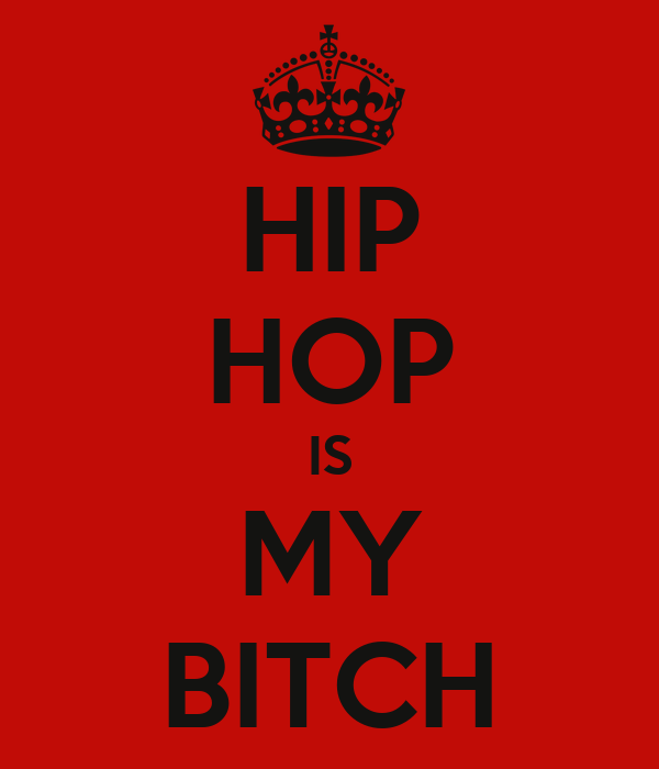 HIP HOP IS MY BITCH
