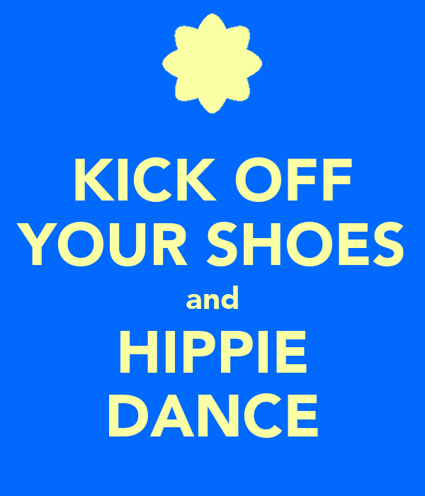 KICK OFF YOUR SHOES and HIPPIE DANCE