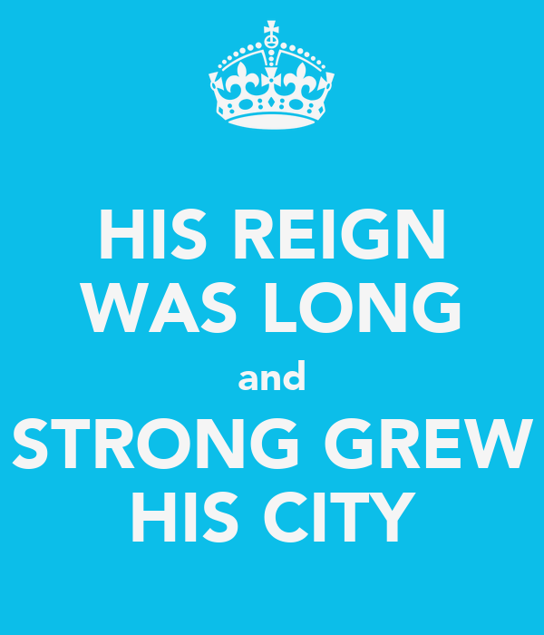 HIS REIGN WAS LONG and STRONG GREW HIS CITY
