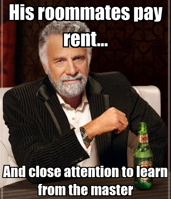 His roommates pay rent... And close attention to learn from the master