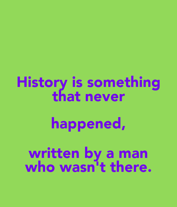 History is something that never happened, written by a man who wasn't there.
