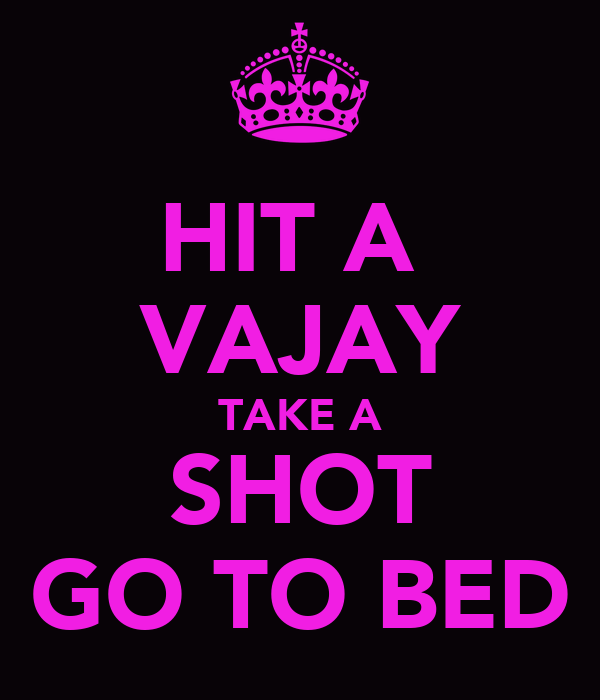 HIT A  VAJAY TAKE A SHOT GO TO BED