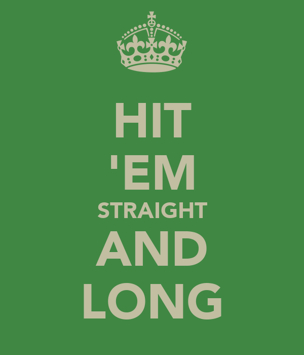 HIT 'EM STRAIGHT AND LONG