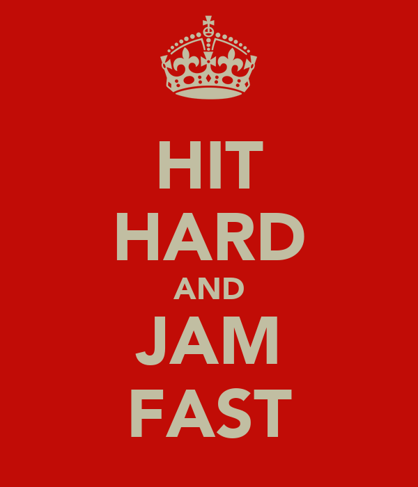 HIT HARD AND JAM FAST