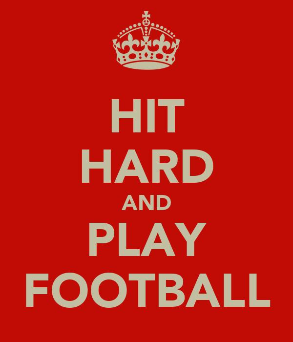 HIT HARD AND PLAY FOOTBALL