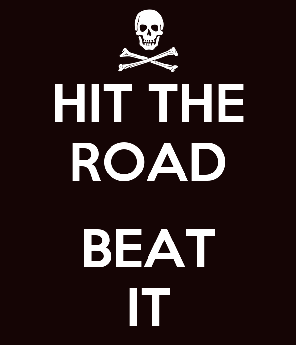 HIT THE ROAD  BEAT IT