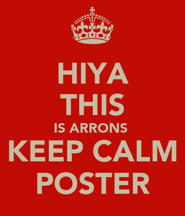 HIYA THIS IS ARRONS  KEEP CALM POSTER