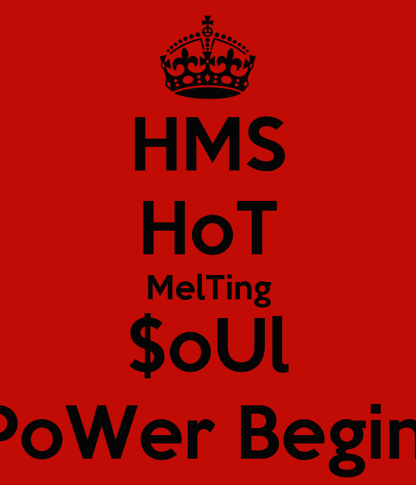 HMS HoT MelTing $oUl  PoWer Begins