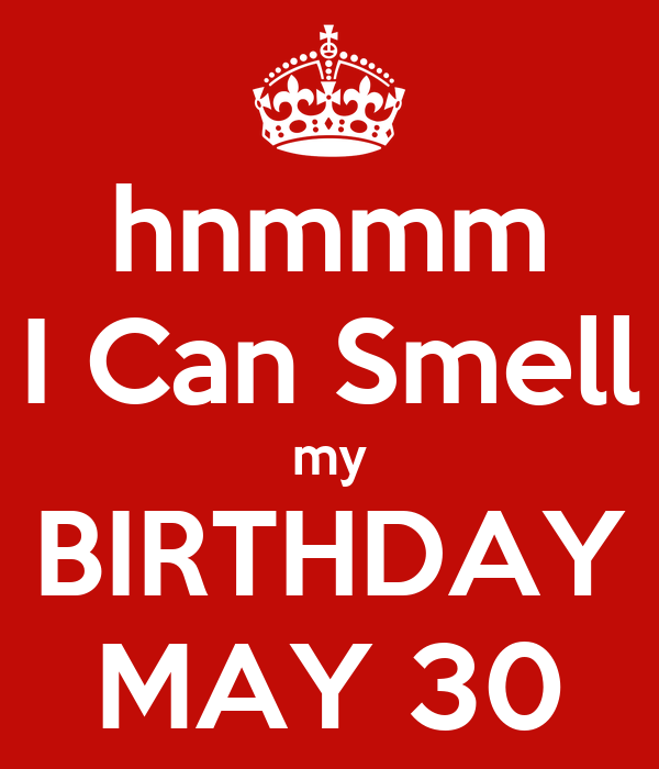 hnmmm I Can Smell my BIRTHDAY MAY 30