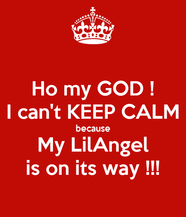Ho my GOD ! I can't KEEP CALM because My LilAngel is on its way !!!