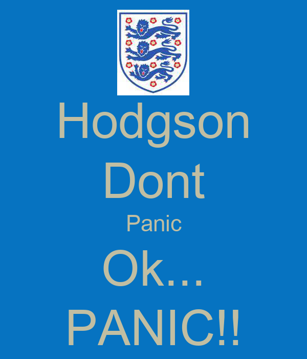 Hodgson Dont Panic Ok... PANIC!!