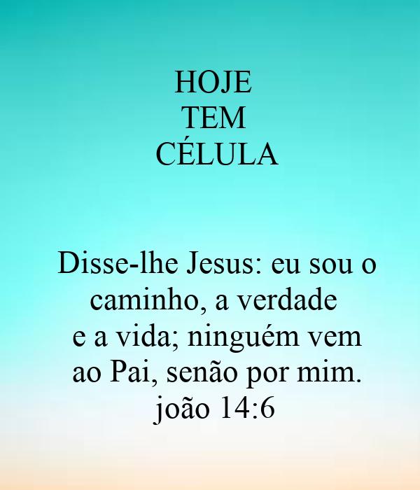 HOJE  TEM  CÉLULA   Disse-lhe Jesus: eu sou o caminho, a verdade  e a vida; ninguém vem ao Pai, senão por mim. joão 14:6