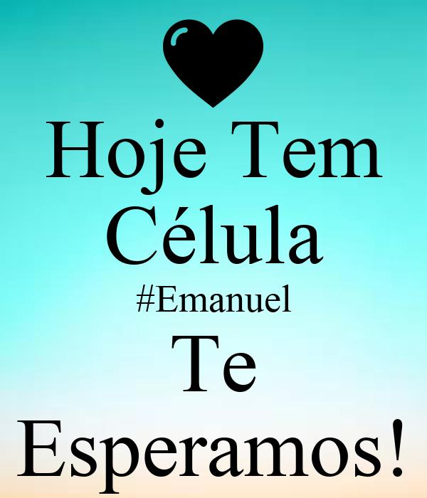 Hoje Tem Célula #Emanuel Te Esperamos!