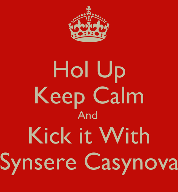 Hol Up Keep Calm And  Kick it With Synsere Casynova