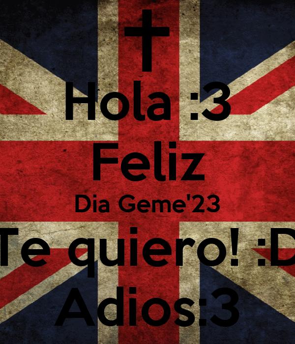 Hola :3 Feliz Dia Geme'23 Te quiero! :D Adios:3