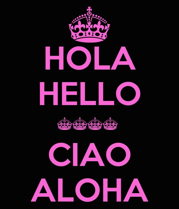 HOLA HELLO ^^^^  CIAO ALOHA