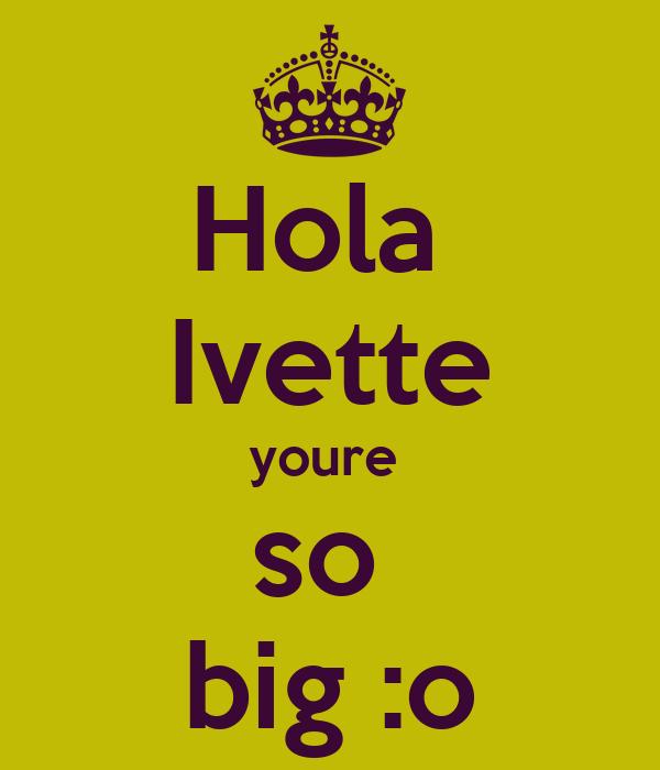 Hola  Ivette youre  so  big :o