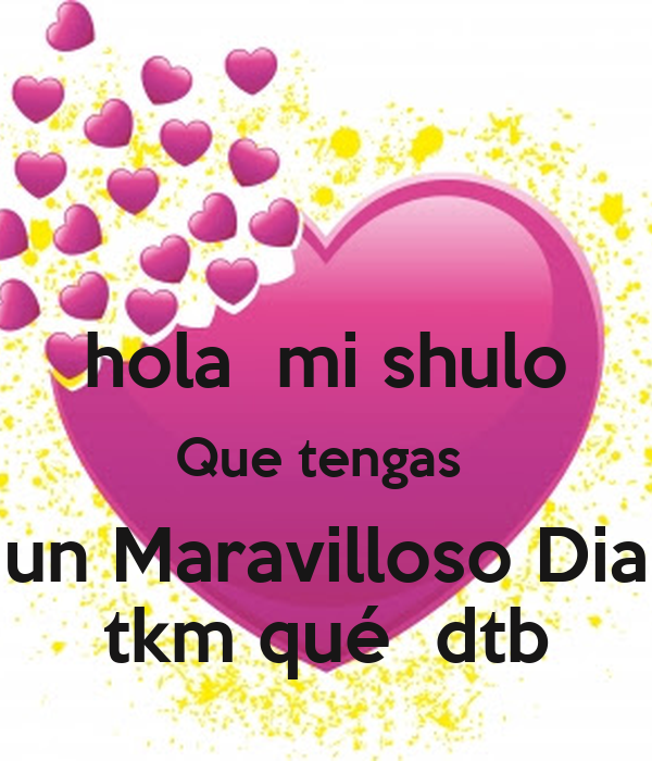 hola  mi shulo Que tengas  un Maravilloso Dia tkm qué  dtb
